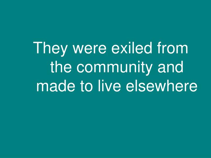 They were exiled from the community and made to live elsewhere