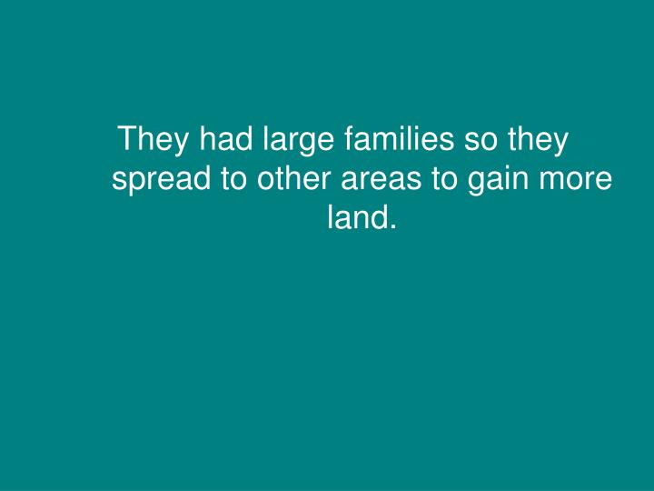 They had large families so they spread to other areas to gain more land.