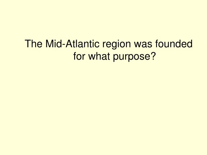The Mid-Atlantic region was founded for what purpose?