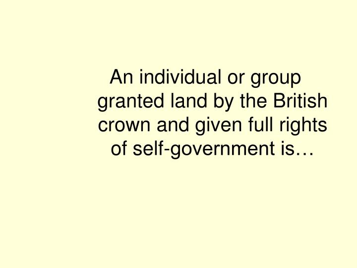 An individual or group granted land by the British crown and given full rights of self-government is…