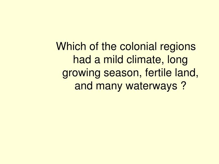 Which of the colonial regions had a mild climate, long growing season, fertile land, and many waterways ?