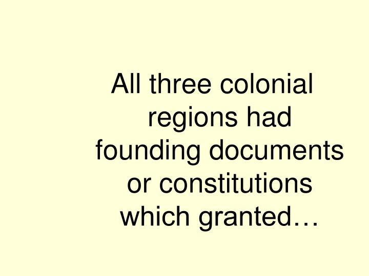 All three colonial regions had founding documents or constitutions which granted…