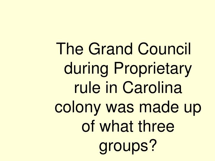 The Grand Council during Proprietary rule in Carolina colony was made up of what three groups?