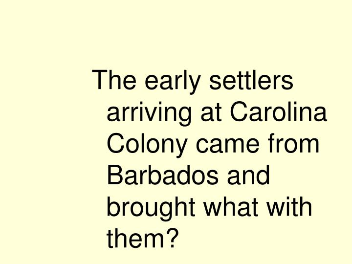 The early settlers arriving at Carolina Colony came from Barbados and brought what with them?