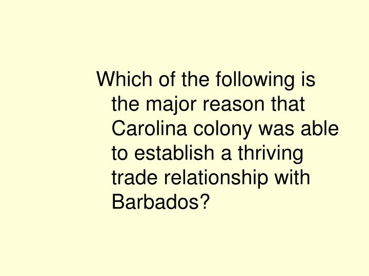 Which of the following is the major reason that Carolina colony was able to establish a thriving trade relationship with Barbados?