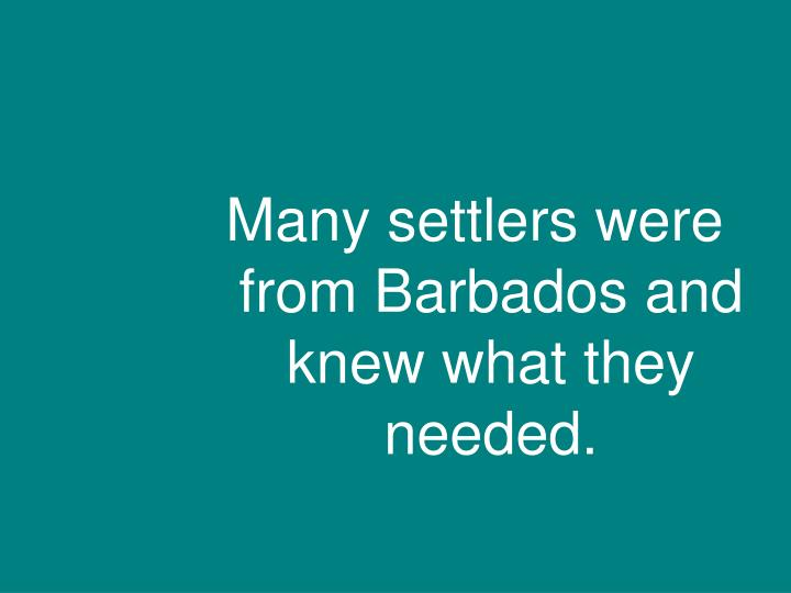 Many settlers were from Barbados and knew what they needed.