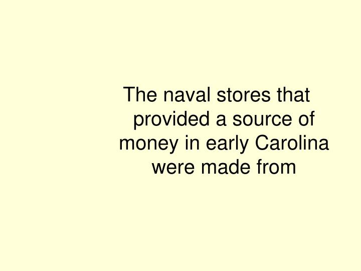 The naval stores that provided a source of money in early Carolina were made from