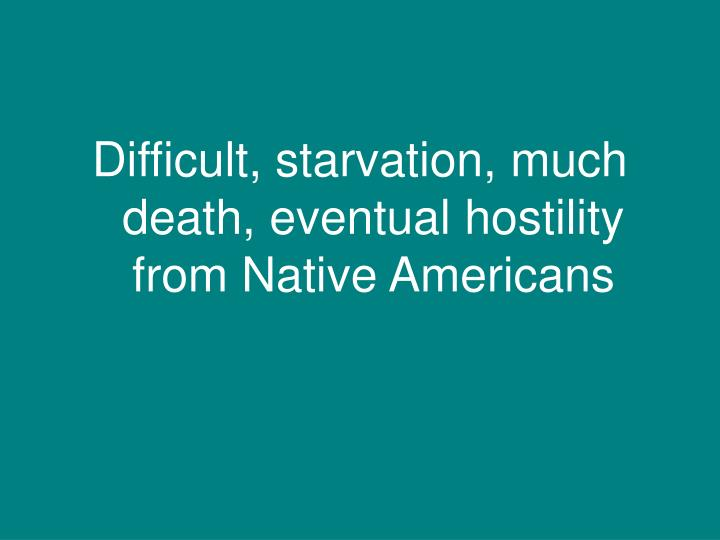 Difficult, starvation, much death, eventual hostility from Native Americans