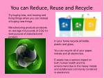 you can reduce reuse and recycle