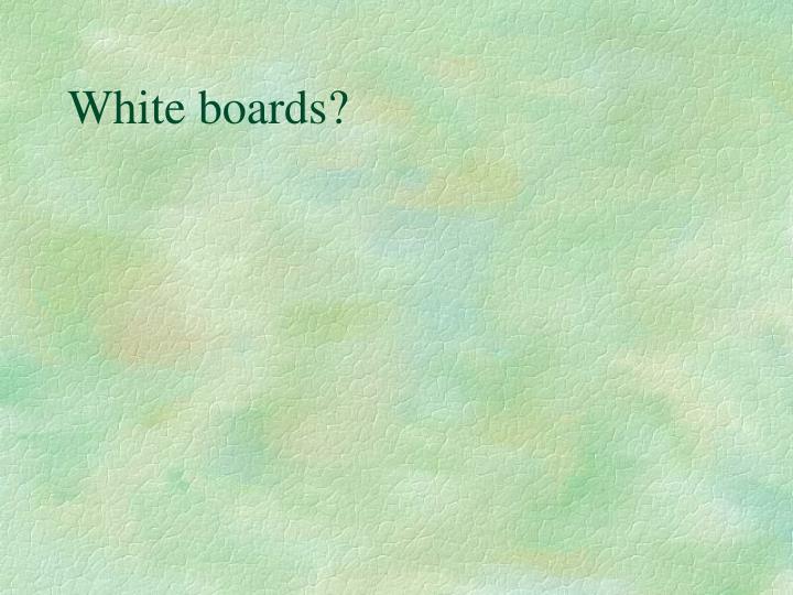 White boards?