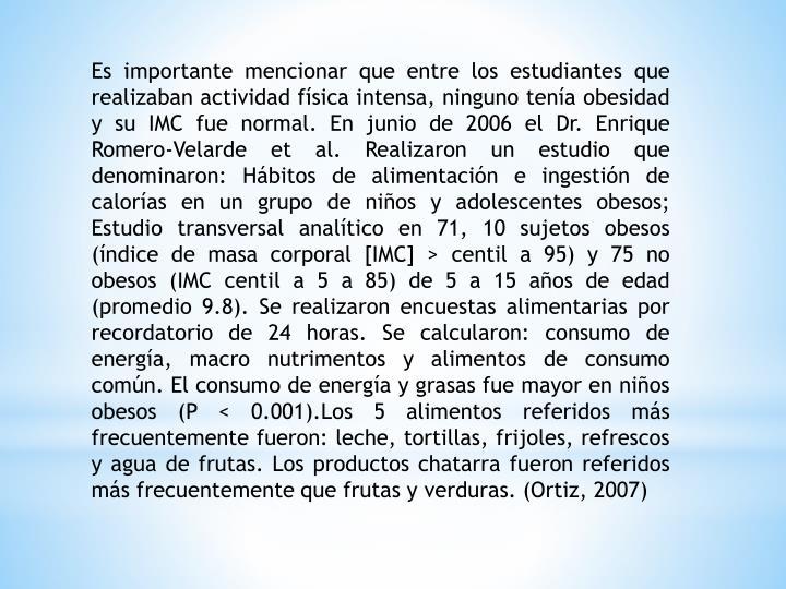 Es importante mencionar que entre los estudiantes que realizaban actividad física intensa, ninguno tenía obesidad y su IMC fue normal. En junio de 2006 el Dr. Enrique Romero-Velarde et al. Realizaron un estudio que denominaron: Hábitos de alimentación e ingestión de calorías en un grupo de niños y adolescentes obesos; Estudio transversal analítico en 71, 10 sujetos obesos (índice de masa corporal [IMC] > centil a 95) y 75 no obesos (IMC centil a 5 a 85) de 5 a 15 años de edad (promedio 9.8). Se realizaron encuestas alimentarias por recordatorio de 24 horas. Se calcularon: consumo de energía, macro nutrimentos y alimentos de consumo común. El consumo de energía y grasas fue mayor en niños obesos (P < 0.001).Los 5 alimentos referidos más frecuentemente fueron: leche, tortillas, frijoles, refrescos y agua de frutas. Los productos chatarra fueron referidos más frecuentemente que frutas y verduras. (Ortiz, 2007)