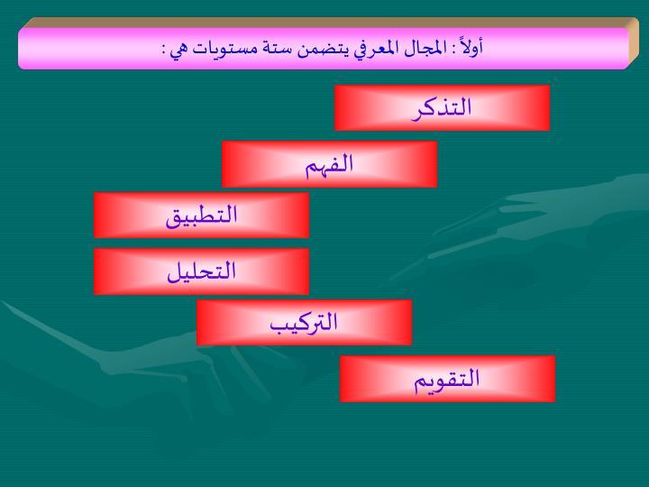 أولاً : المجال المعرفي يتضمن ستة مستويات هي :