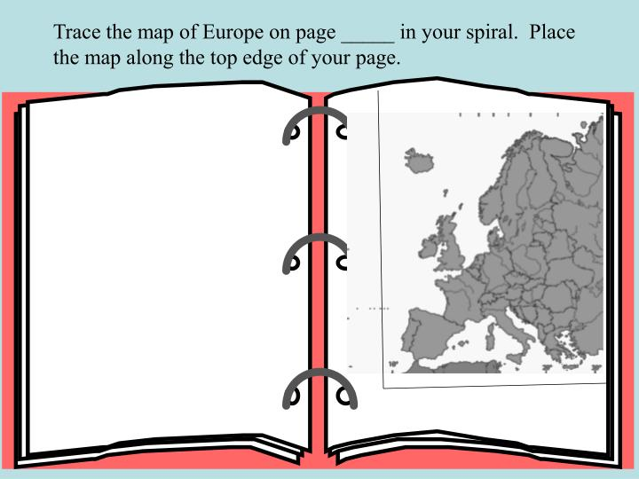 Trace the map of Europe on page _____ in your spiral.  Place