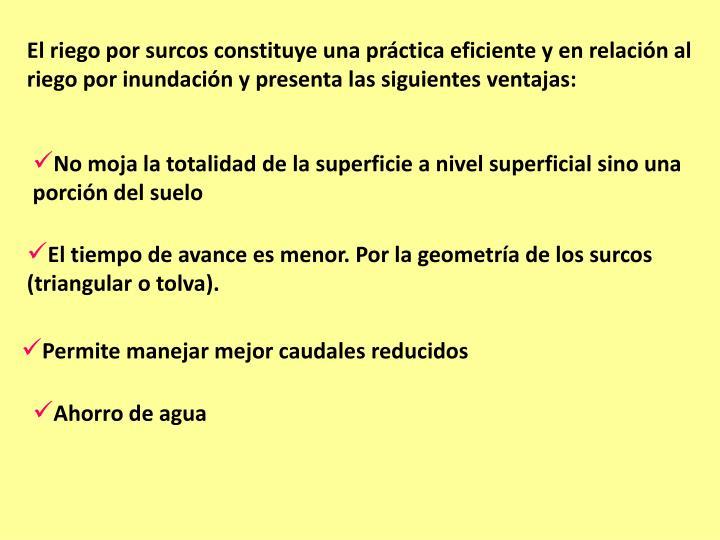 El riego por surcos constituye una práctica eficiente y en relación al riego por inundación y presenta las siguientes ventajas: