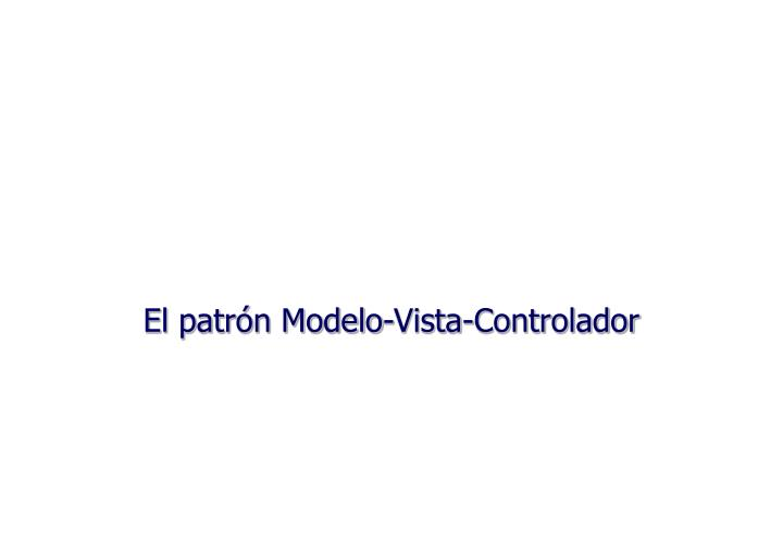 El patrón Modelo-Vista-Controlador