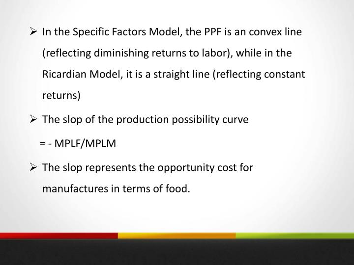In the Specific Factors Model, the PPF is an convex line (reflecting diminishing returns to labor), while in the Ricardian Model, it is a straight line (reflecting constant returns)
