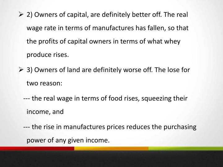 2) Owners of capital, are definitely better off. The real wage rate in terms of manufactures has fallen, so that the profits of capital owners in terms of what whey produce rises.