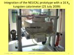integration of the neucal prototype with a 16 x 0 tungsten calorimeter 25 july 2009