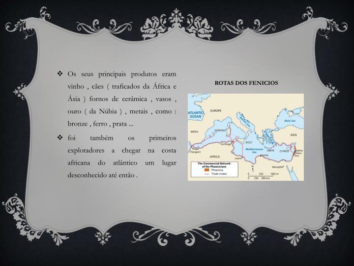 Os seus principais produtos eram vinho , cães ( traficados da África e Ásia ) fornos de cerâmica , vasos , ouro ( da Núbia ) , metais , como : bronze , ferro , prata ...