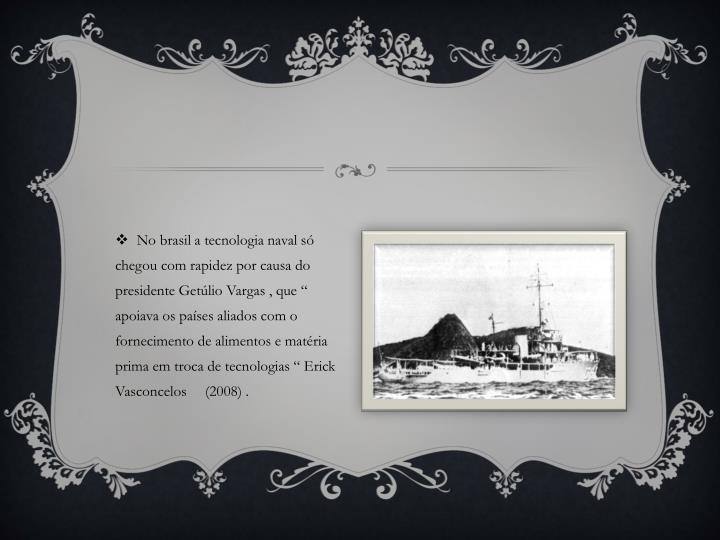 """No brasil a tecnologia naval só chegou com rapidez por causa do presidente Getúlio Vargas , que """" apoiava os países aliados com o fornecimento de alimentos e matéria prima em troca de tecnologias """" Erick Vasconcelos     (2008) ."""