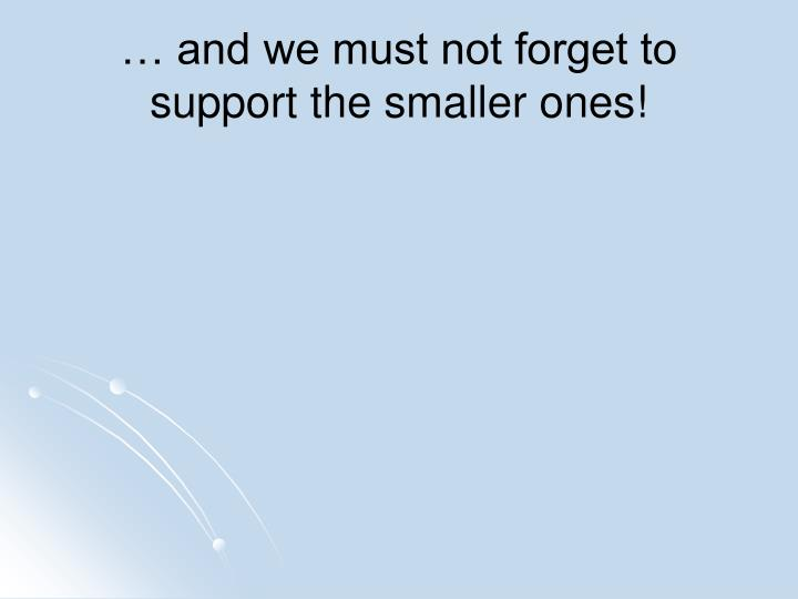… and we must not forget to support the smaller ones!
