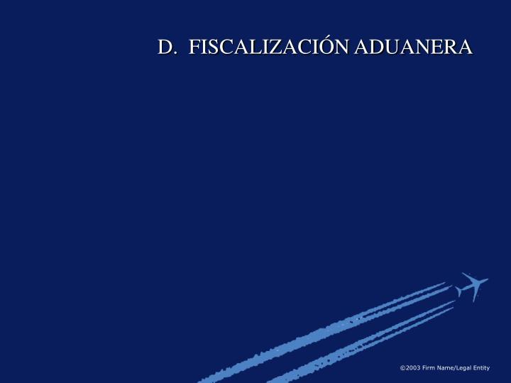 D.  FISCALIZACIÓN ADUANERA