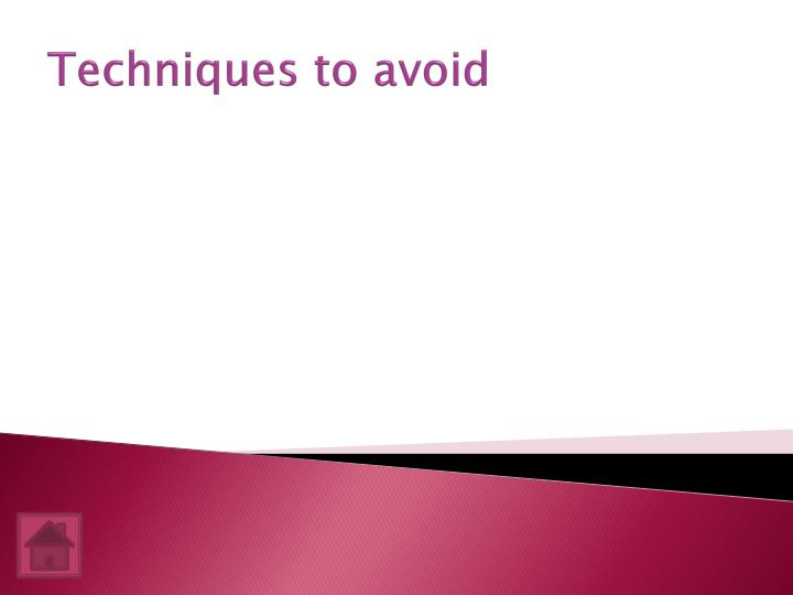 Techniques to avoid