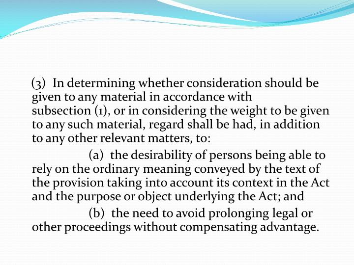 (3) In determining whether consideration should be given to any material in accordance with subsection(1), or in considering the weight to be given to any such material, regard shall be had, in addition to any other relevant matters, to: