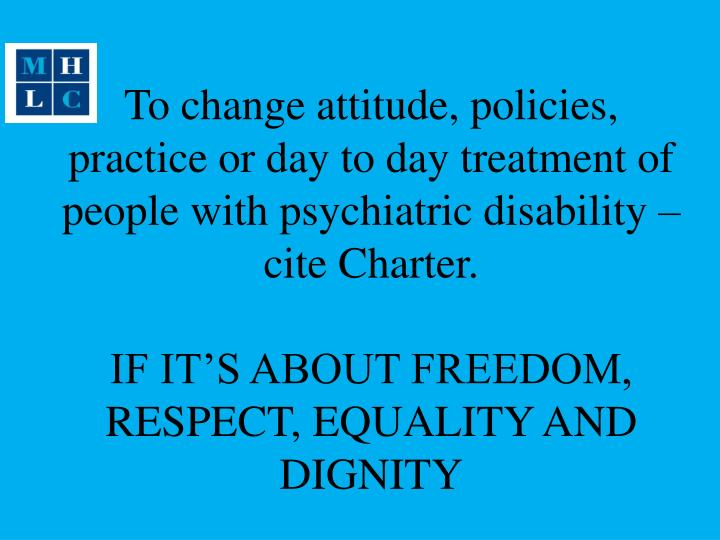 To change attitude, policies, practice or day to day treatment of people with psychiatric disability – cite Charter.