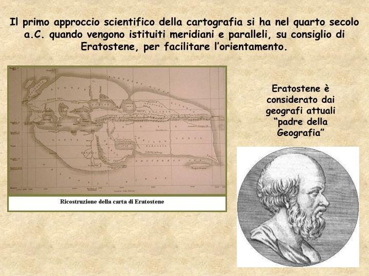 Il primo approccio scientifico della cartografia si ha nel quarto secolo a.C. quando vengono istituiti meridiani e paralleli, su consiglio di Eratostene, per facilitare l'orientamento.