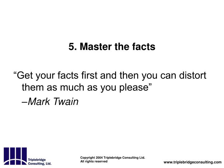 5. Master the facts