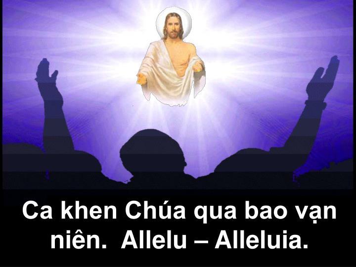 Ca khen Chúa qua bao vạn niên.  Allelu – Alleluia.