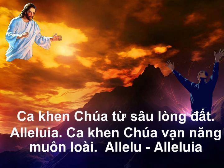 Ca khen Chúa từ sâu lòng đất.  Alleluia. Ca khen Chúa vạn năng muôn loài.  Allelu - Alleluia