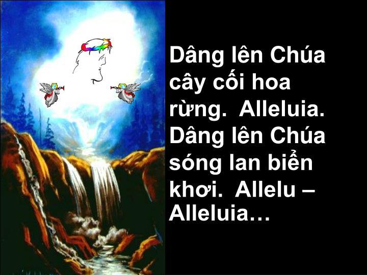 Dâng lên Chúa cây cối hoa rừng.  Alleluia.  Dâng lên Chúa sóng lan biển khơi.  Allelu – Alleluia…