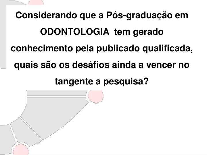 Considerando que a Pós-graduação em ODONTOLOGIA  tem gerado conhecimento pela publicado qualificada, quais são os desáfios ainda a vencer no tangente a pesquisa?