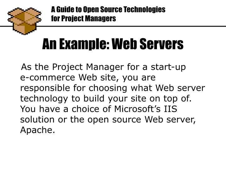 As the Project Manager for a start-up    e-commerce Web site, you are responsible for choosing what Web server technology to build your site on top of. You have a choice of Microsoft's IIS solution or the open source Web server, Apache.