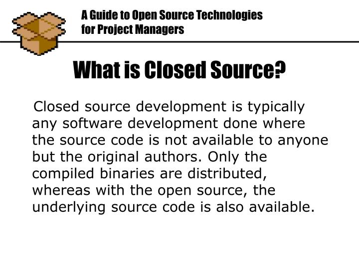 Closed source development is typically any software development done where the source code is not available to anyone but the original authors. Only the compiled binaries are distributed, whereas with the open source, the underlying source code is also available.