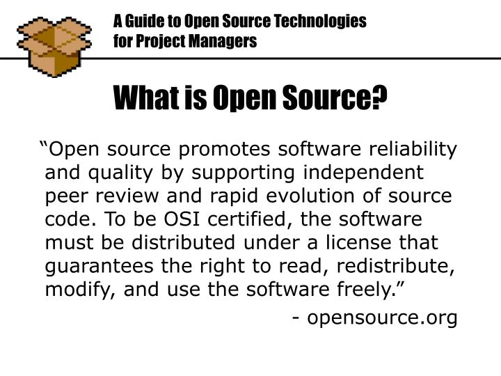 """""""Open source promotes software reliability and quality by supporting independent peer review and rapid evolution of source code. To be OSI certified, the software must be distributed under a license that guarantees the right to read, redistribute, modify, and use the software freely."""""""