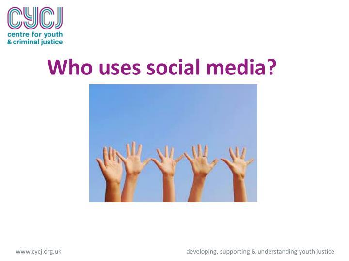 Who uses social media?