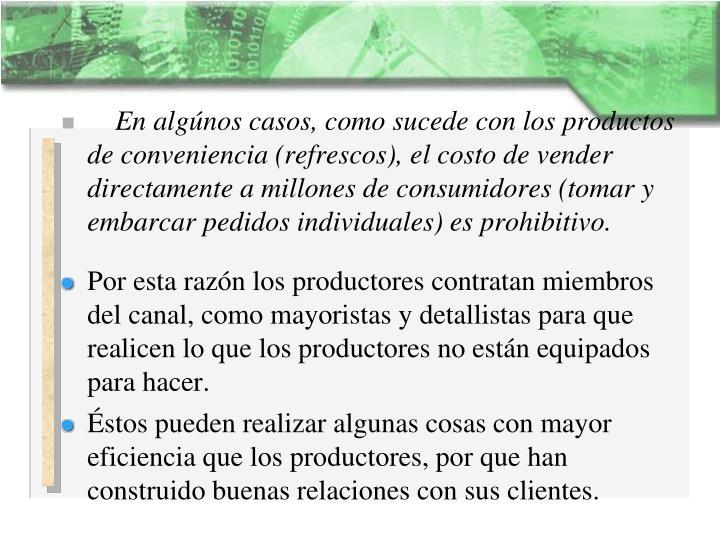 En algúnos casos, como sucede con los productos de conveniencia (refrescos), el costo de vender directamente a millones de consumidores (tomar y embarcar pedidos individuales) es prohibitivo.