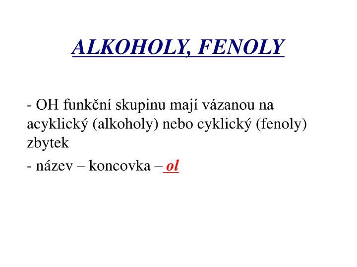 - OH funkční skupinu mají vázanou na   acyklický (alkoholy) nebo cyklický (fenoly) zbytek