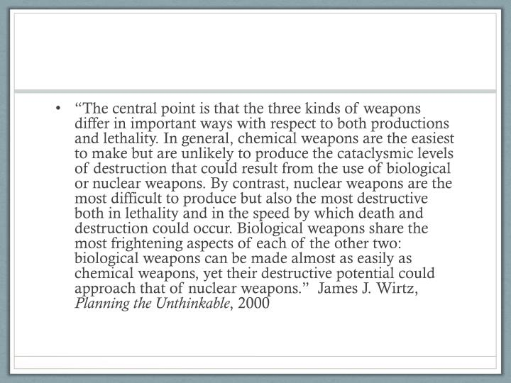"""""""The central point is that the three kinds of weapons differ in important ways with respect to both productions and lethality. In general, chemical weapons are the easiest to make but are unlikely to produce the cataclysmic levels of destruction that could result from the use of biological or nuclear weapons. By contrast, nuclear weapons are the most difficult to produce but also the most destructive both in lethality and in the speed by which death and destruction could occur. Biological weapons share the most frightening aspects of"""