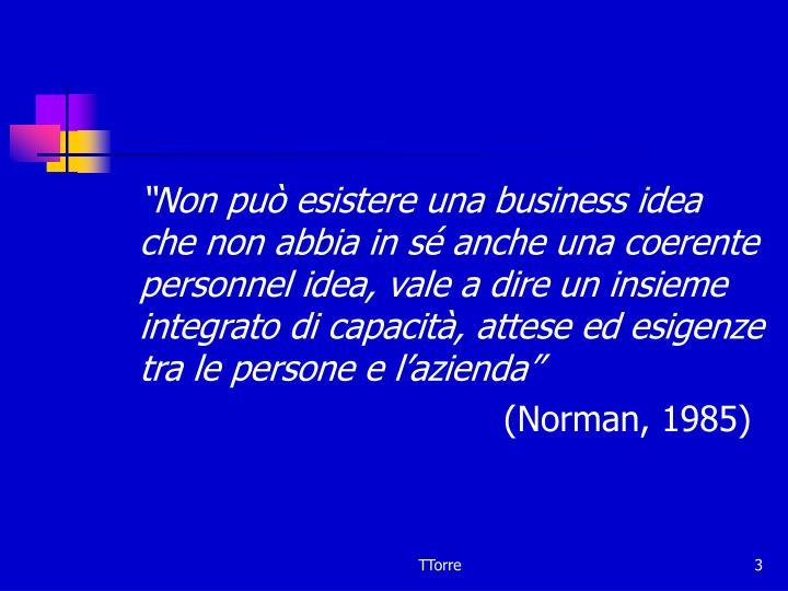 """""""Non può esistere una business idea che non abbia in sé anche una coerente personnel idea, vale a dire un insieme integrato di capacità, attese ed esigenze tra le persone e l'azienda"""""""