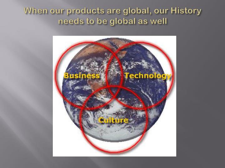 When our products are global our history needs to be global as well