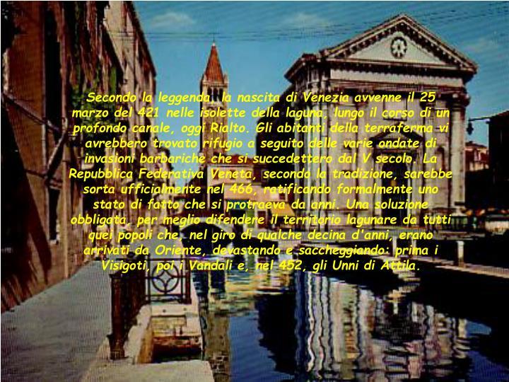 Secondo la leggenda, la nascita di Venezia avvenne il 25 marzo del 421 nelle isolette della laguna, lungo il corso di un profondo canale, oggi Rialto. Gli abitanti della terraferma vi avrebbero trovato rifugio a seguito delle varie ondate di invasioni barbariche che si succedettero dal V secolo. La Repubblica Federativa Veneta, secondo la tradizione, sarebbe sorta ufficialmente nel 466, ratificando formalmente uno stato di fatto che si protraeva da anni. Una soluzione obbligata, per meglio difendere il territorio lagunare da tutti quei popoli che, nel giro di qualche decina d'anni, erano arrivati da Oriente, devastando e saccheggiando: prima i Visigoti, poi i Vandali e, nel 452, gli Unni di Attila.