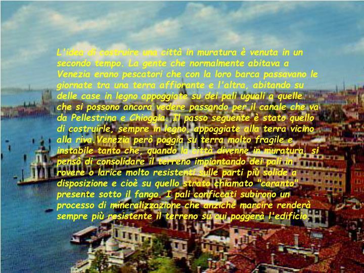 """L'idea di costruire una città in muratura è venuta in un secondo tempo. La gente che normalmente abitava a Venezia erano pescatori che con la loro barca passavano le  giornate tra una terra affiorante e l'altra, abitando su delle case in legno appoggiate su dei pali uguali a quelle che si possono ancora vedere passando per il canale che va da Pellestrina e Chioggia. Il passo seguente è stato quello di costruirle, sempre in legno, appoggiate alla terra vicino alla riva.Venezia però poggia su terra molto fragile e instabile tanto che, quando la città divenne in muratura, si pensò di consolidare il terreno impiantando dei pali in rovere o larice molto resistenti sulle parti più solide a disposizione e cioè su quello strato chiamato """"caranto"""" presente sotto il fango. I pali conficcati subirono un processo di mineralizzazione che anziché marcire renderà sempre più resistente il terreno su cui poggerà l'edificio."""