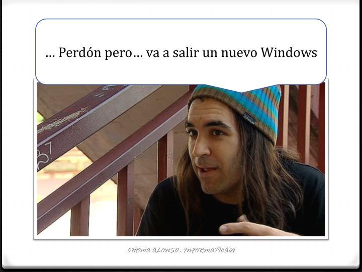 … Perdón pero… va a salir un nuevo Windows