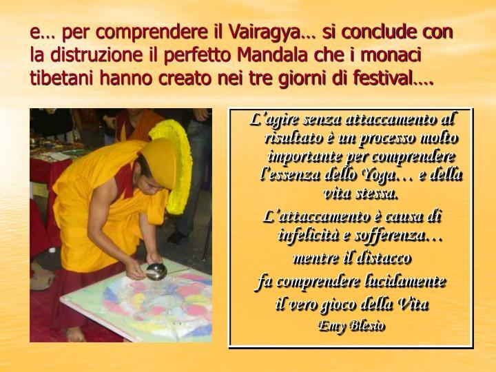 e… per comprendere il Vairagya… si conclude con la distruzione il perfetto Mandala che i monaci tibetani hanno creato nei tre giorni di festival….