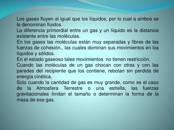 Los gases fluyen al igual que los líquidos, por lo cual a ambos se le denominan fluidos.