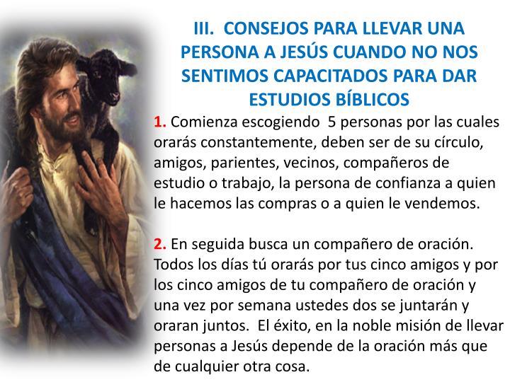 III.  CONSEJOS PARA LLEVAR UNA PERSONA A JESÚS CUANDO NO NOS SENTIMOS CAPACITADOS PARA DAR ESTUDIOS